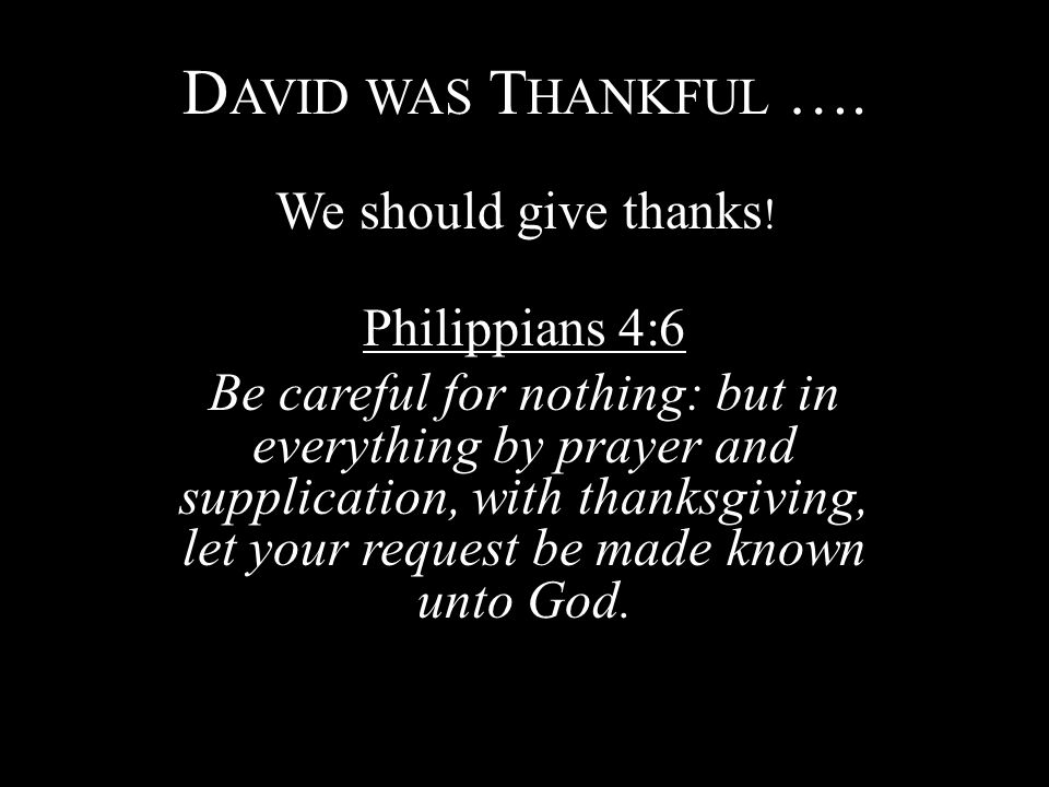 D AVID WAS T HANKFUL …. We should give thanks ! Philippians 4:6 Be careful for nothing: but in everything by prayer and supplication, with thanksgivin