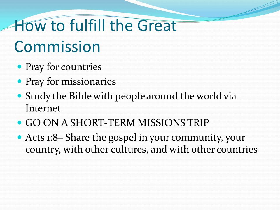 How to fulfill the Great Commission Pray for countries Pray for missionaries Study the Bible with people around the world via Internet GO ON A SHORT-TERM MISSIONS TRIP Acts 1:8– Share the gospel in your community, your country, with other cultures, and with other countries