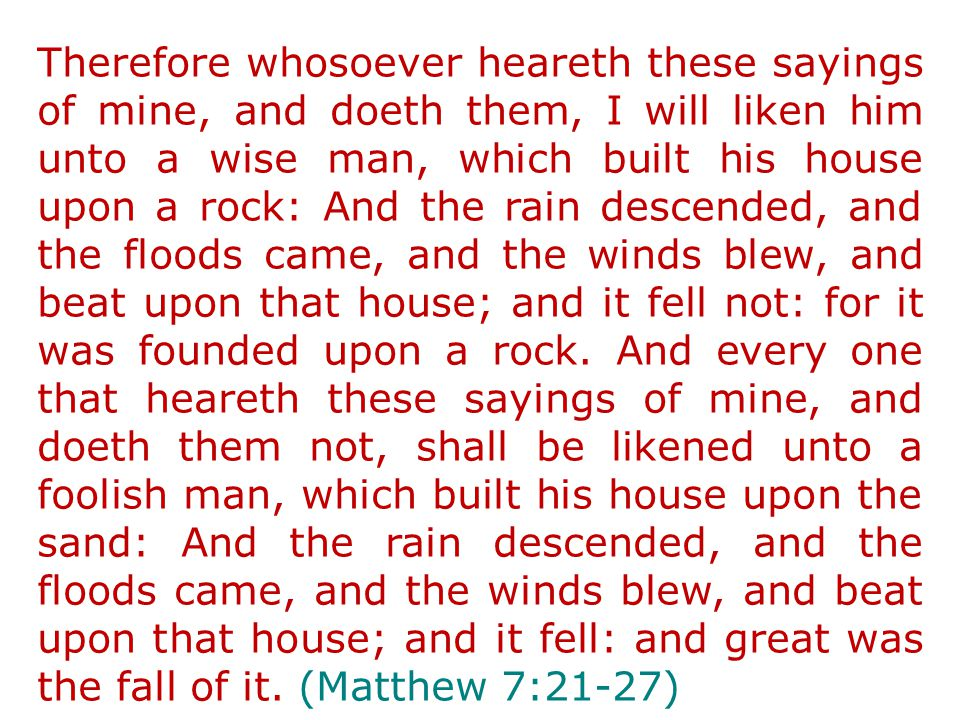 Therefore whosoever heareth these sayings of mine, and doeth them, I will liken him unto a wise man, which built his house upon a rock: And the rain descended, and the floods came, and the winds blew, and beat upon that house; and it fell not: for it was founded upon a rock.
