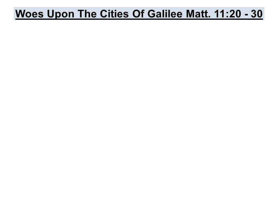 Woes Upon The Cities Of Galilee Matt. 11:20 - 30