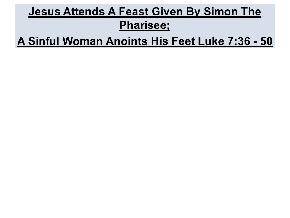 Jesus Attends A Feast Given By Simon The Pharisee; A Sinful Woman Anoints His Feet Luke 7:36 - 50