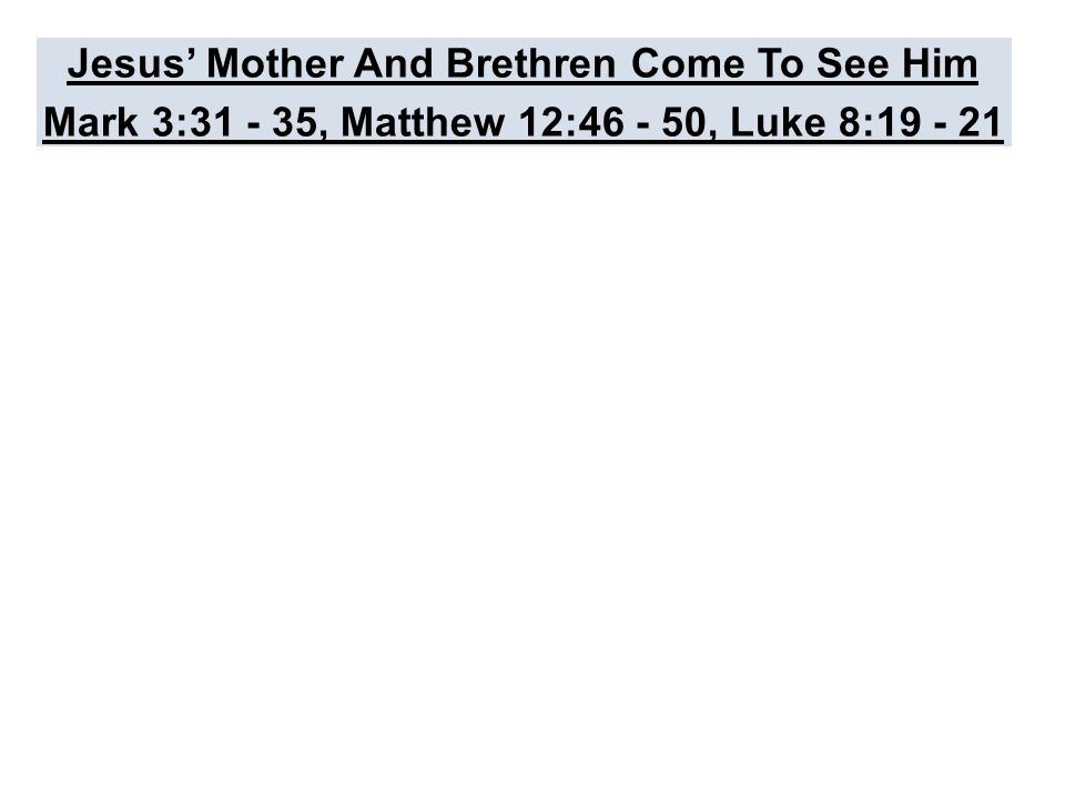 Jesus' Mother And Brethren Come To See Him Mark 3:31 - 35, Matthew 12:46 - 50, Luke 8:19 - 21