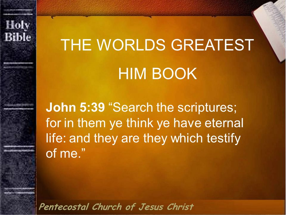 THE WORLDS GREATEST HIM BOOK John 5:39 Search the scriptures; for in them ye think ye have eternal life: and they are they which testify of me.