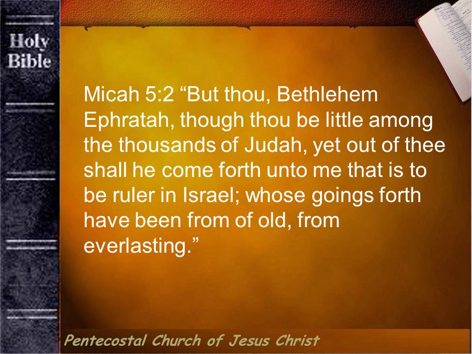 Micah 5:2 But thou, Bethlehem Ephratah, though thou be little among the thousands of Judah, yet out of thee shall he come forth unto me that is to be ruler in Israel; whose goings forth have been from of old, from everlasting.