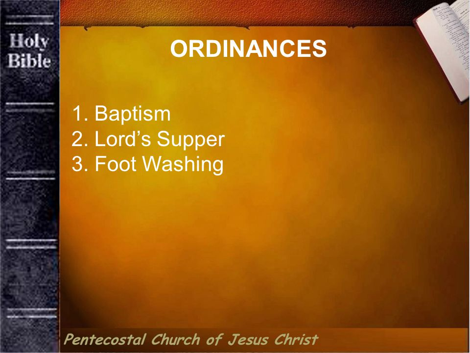 1. Baptism 2. Lord's Supper 3. Foot Washing ORDINANCES