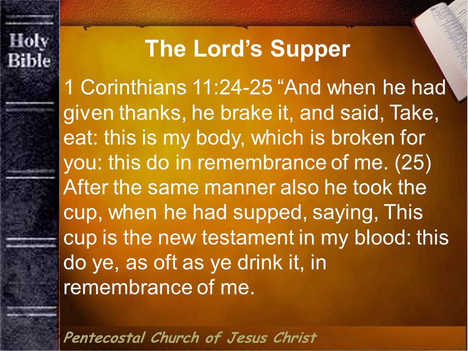 1 Corinthians 11:24-25 And when he had given thanks, he brake it, and said, Take, eat: this is my body, which is broken for you: this do in remembrance of me.