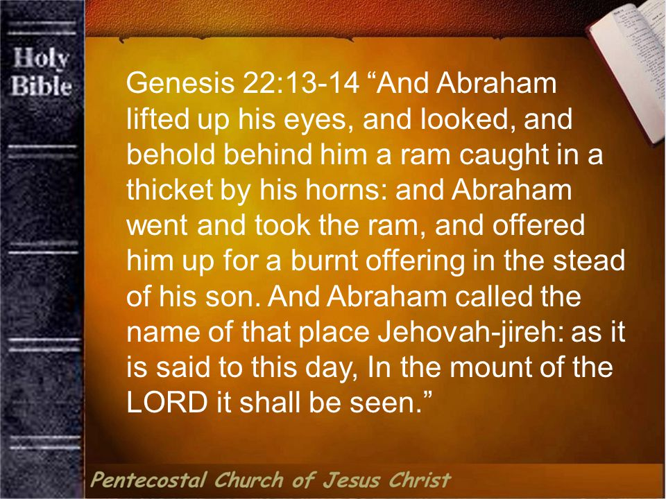 Genesis 22:13-14 And Abraham lifted up his eyes, and looked, and behold behind him a ram caught in a thicket by his horns: and Abraham went and took the ram, and offered him up for a burnt offering in the stead of his son.