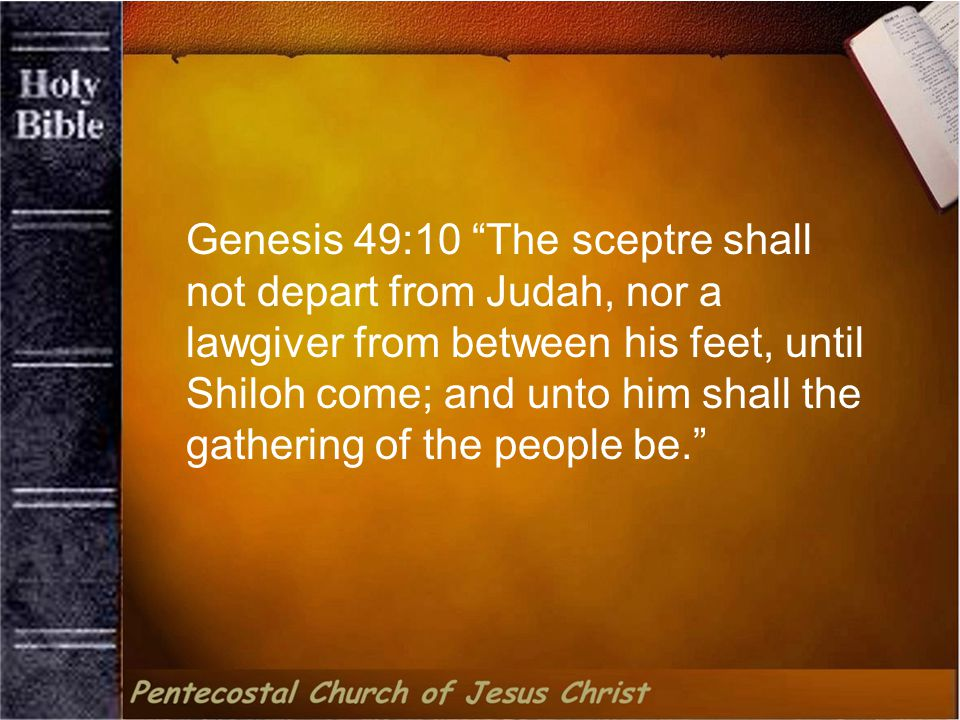Genesis 49:10 The sceptre shall not depart from Judah, nor a lawgiver from between his feet, until Shiloh come; and unto him shall the gathering of the people be.