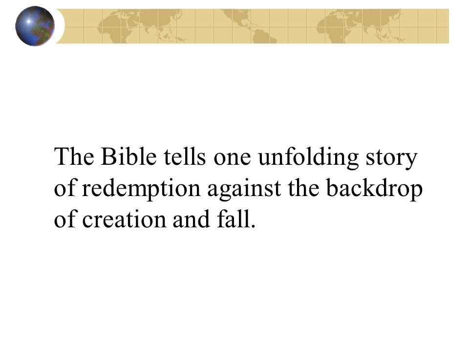 The Bible tells one unfolding story of redemption against the backdrop of creation and fall.