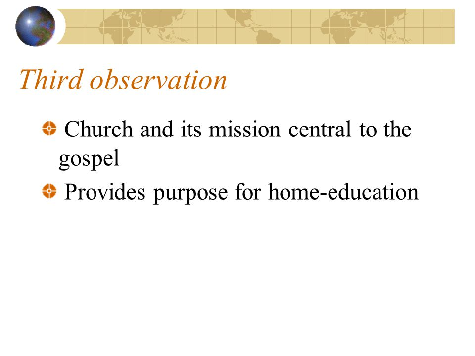 Third observation Church and its mission central to the gospel Provides purpose for home-education