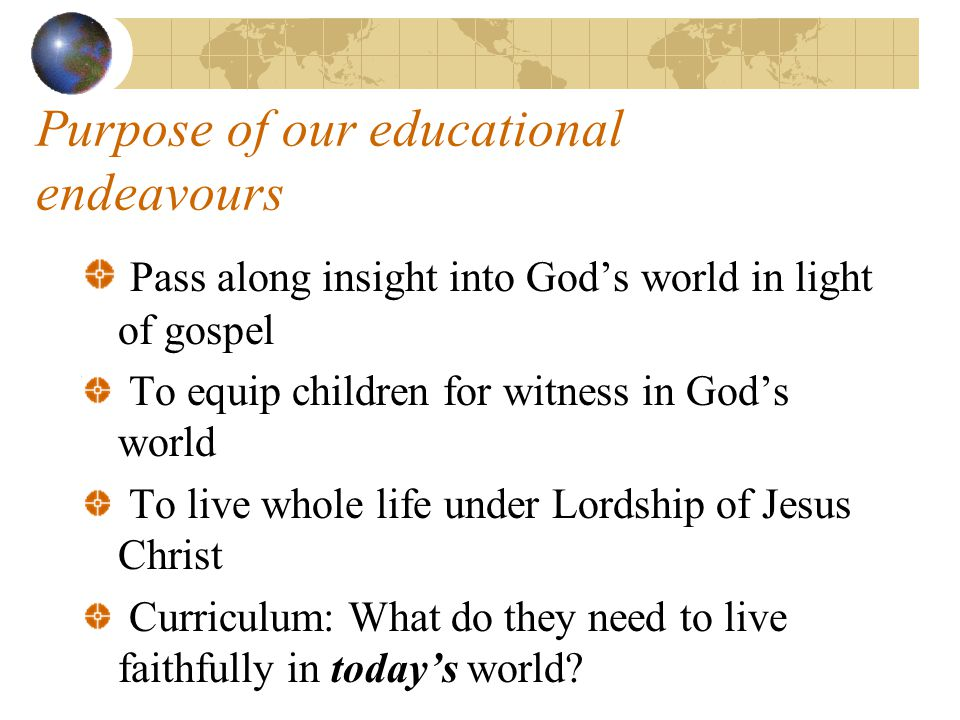 Purpose of our educational endeavours Pass along insight into God's world in light of gospel To equip children for witness in God's world To live whol