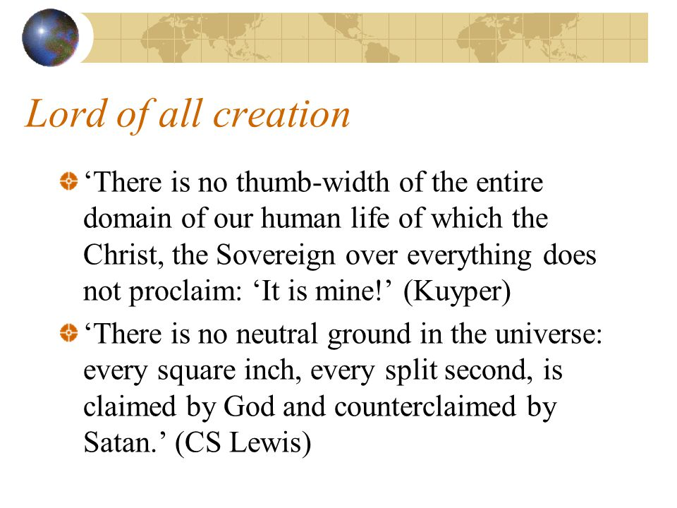 Lord of all creation 'There is no thumb-width of the entire domain of our human life of which the Christ, the Sovereign over everything does not procl