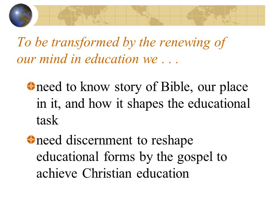 To be transformed by the renewing of our mind in education we... need to know story of Bible, our place in it, and how it shapes the educational task