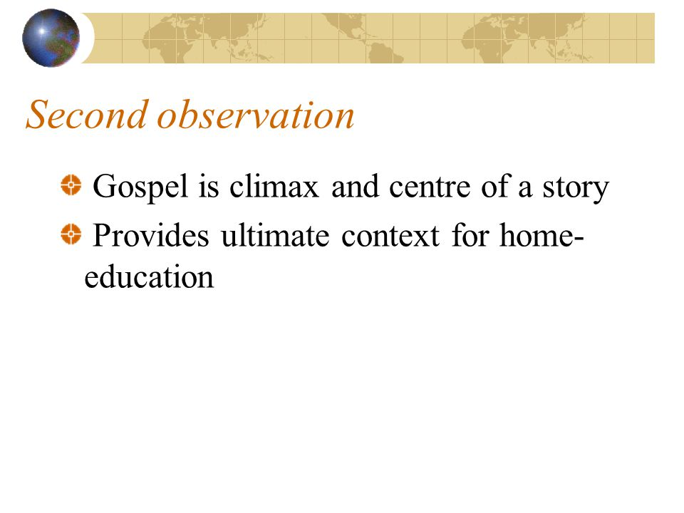 Second observation Gospel is climax and centre of a story Provides ultimate context for home- education