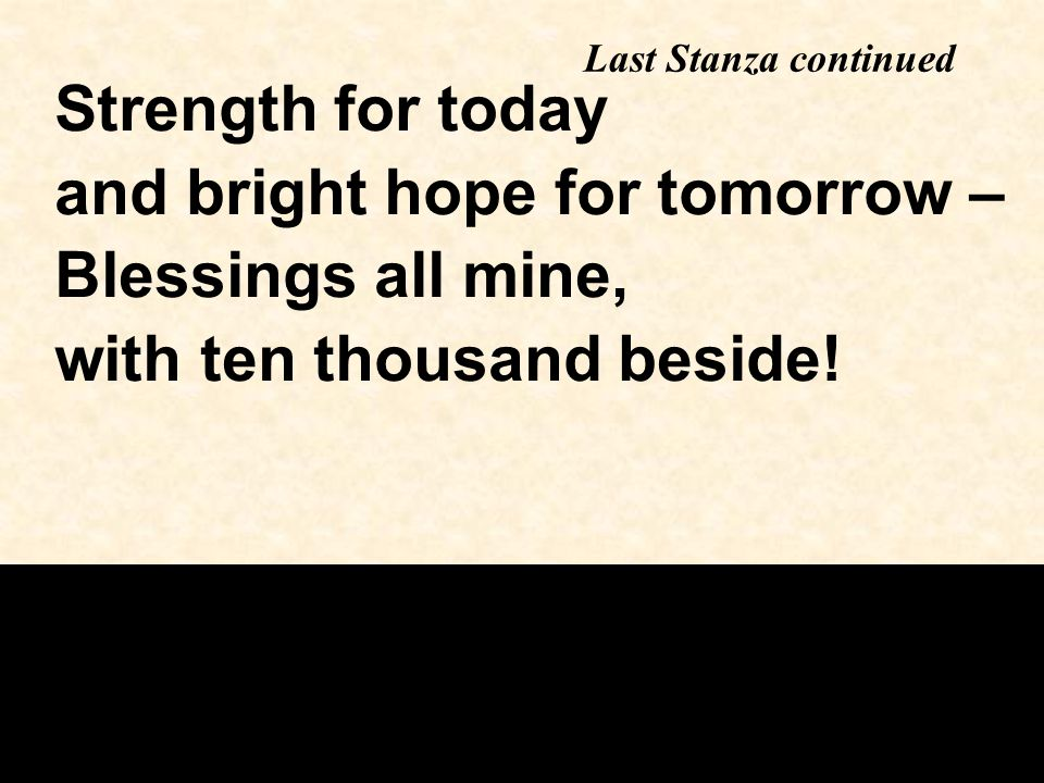 Last Stanza continued Strength for today and bright hope for tomorrow – Blessings all mine, with ten thousand beside!