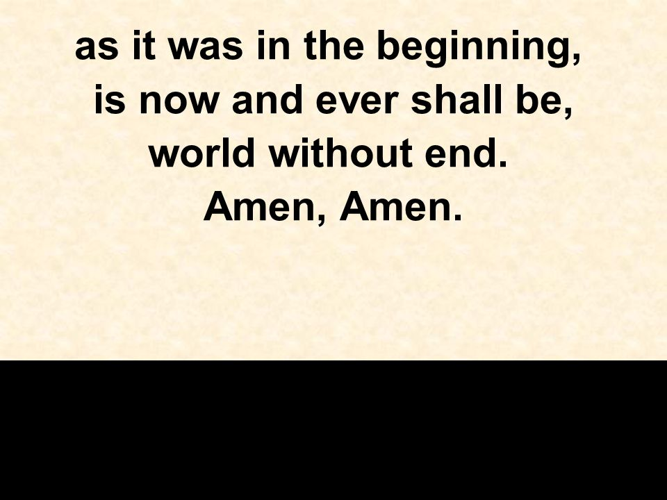 as it was in the beginning, is now and ever shall be, world without end. Amen, Amen.