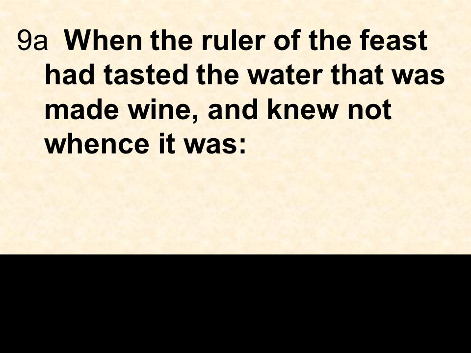 9aWhen the ruler of the feast had tasted the water that was made wine, and knew not whence it was:
