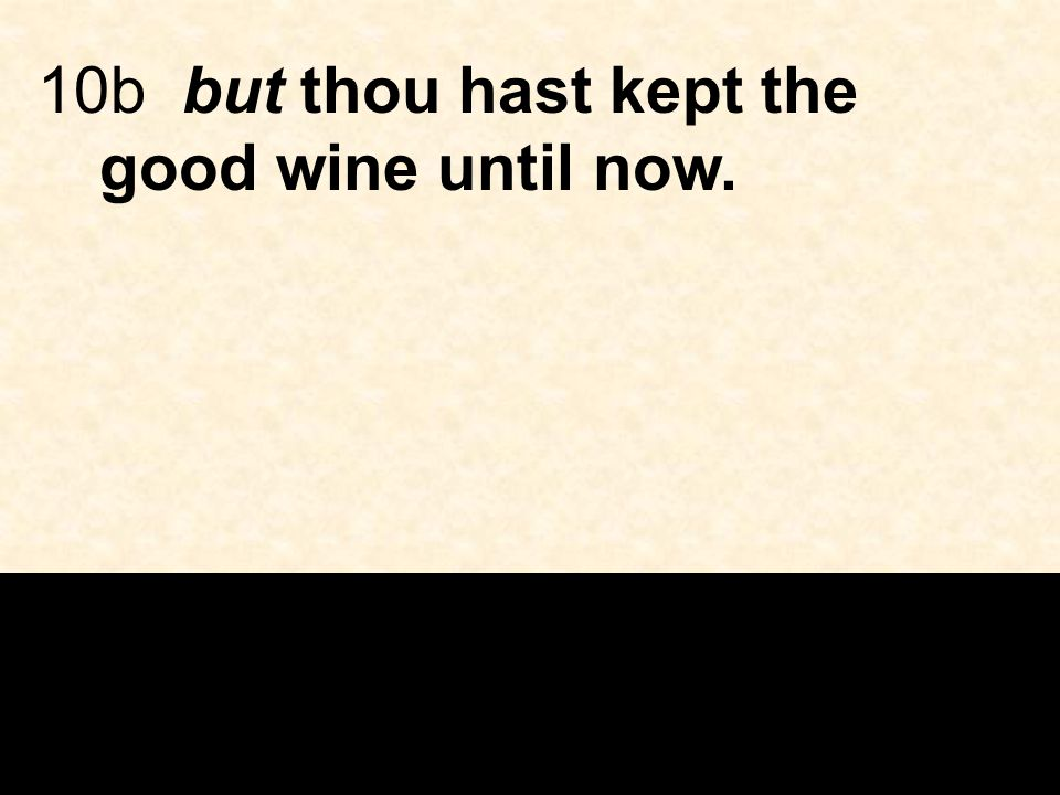 10b but thou hast kept the good wine until now.
