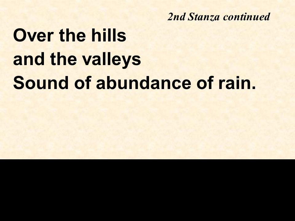 2nd Stanza continued Over the hills and the valleys Sound of abundance of rain.