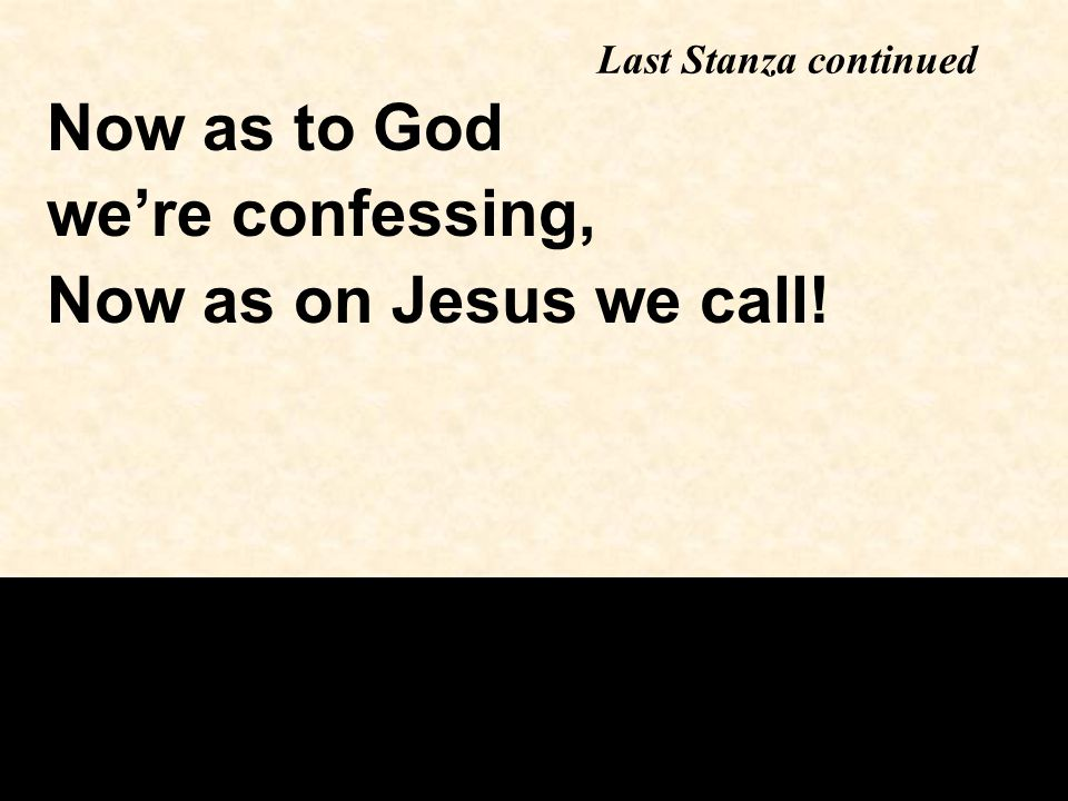 Last Stanza continued Now as to God we're confessing, Now as on Jesus we call!