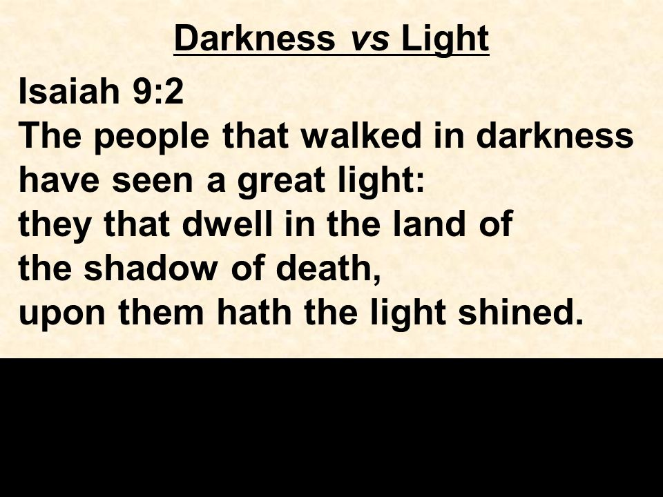 Darkness vs Light Isaiah 9:2 The people that walked in darkness have seen a great light: they that dwell in the land of the shadow of death, upon them hath the light shined.