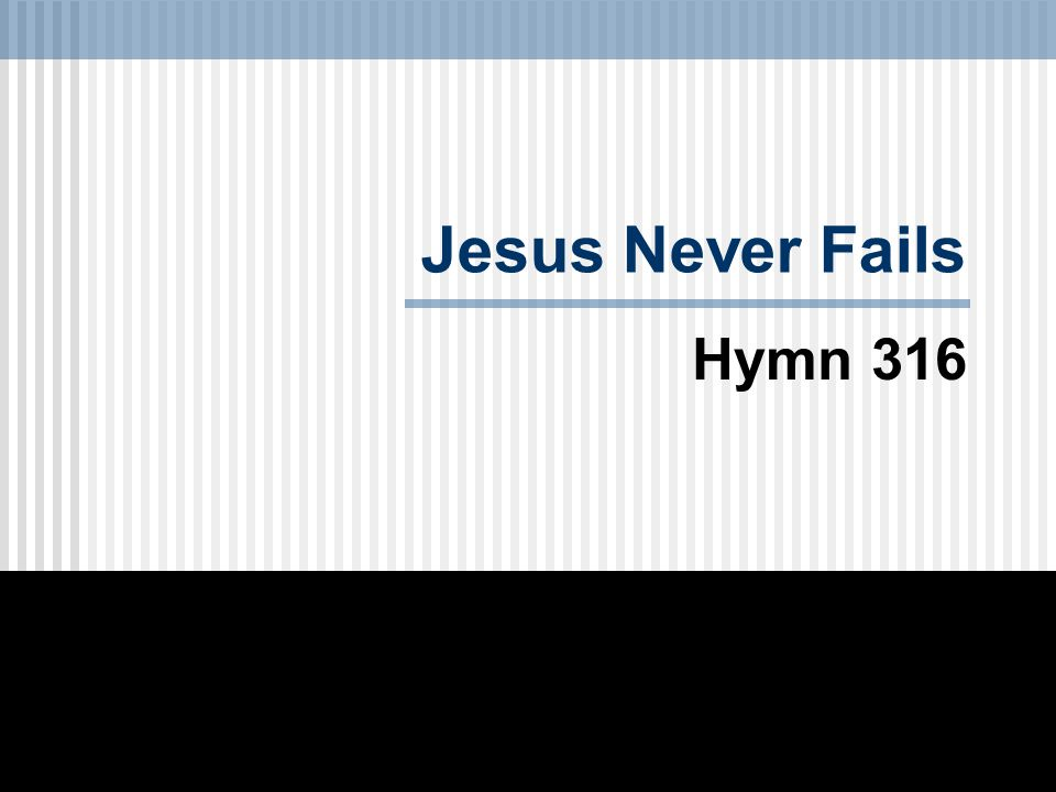 Jesus Never Fails Hymn 316