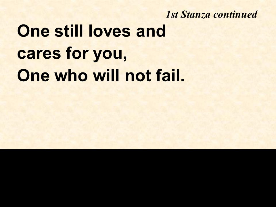 One still loves and cares for you, One who will not fail. 1st Stanza continued