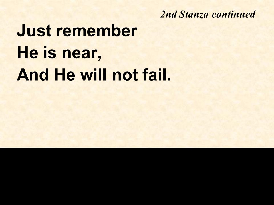Just remember He is near, And He will not fail. 2nd Stanza continued
