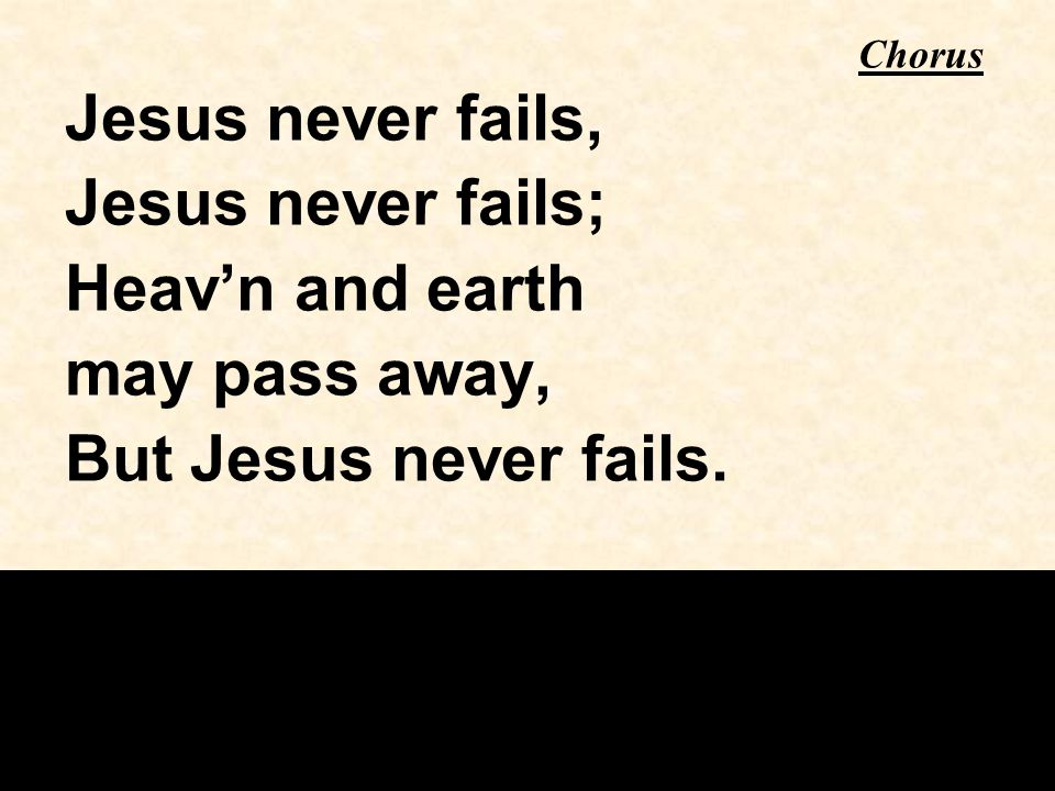 Jesus never fails, Jesus never fails; Heav'n and earth may pass away, But Jesus never fails. Chorus