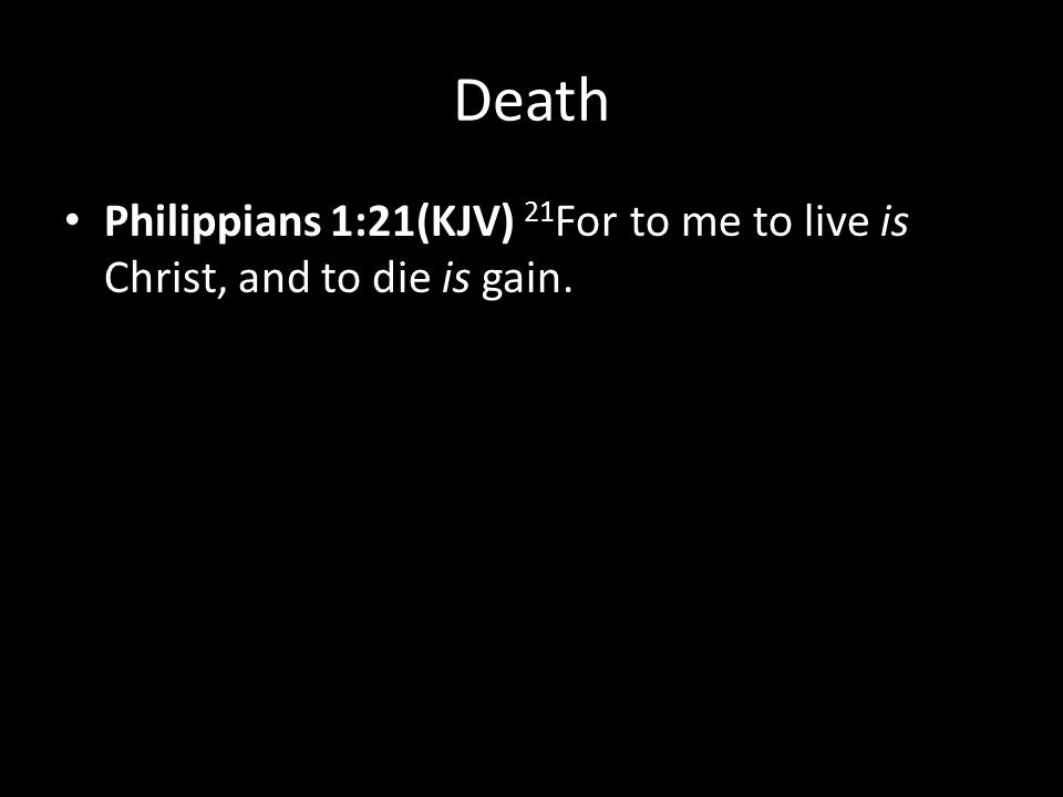 Death Philippians 1:21(KJV) 21 For to me to live is Christ, and to die is gain.
