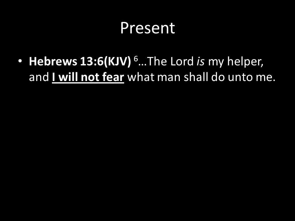 Present Hebrews 13:6(KJV) 6 …The Lord is my helper, and I will not fear what man shall do unto me.