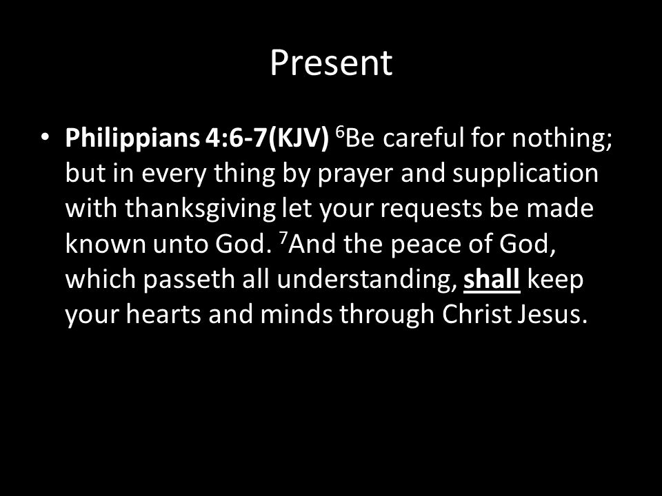 Present Philippians 4:6-7(KJV) 6 Be careful for nothing; but in every thing by prayer and supplication with thanksgiving let your requests be made known unto God.
