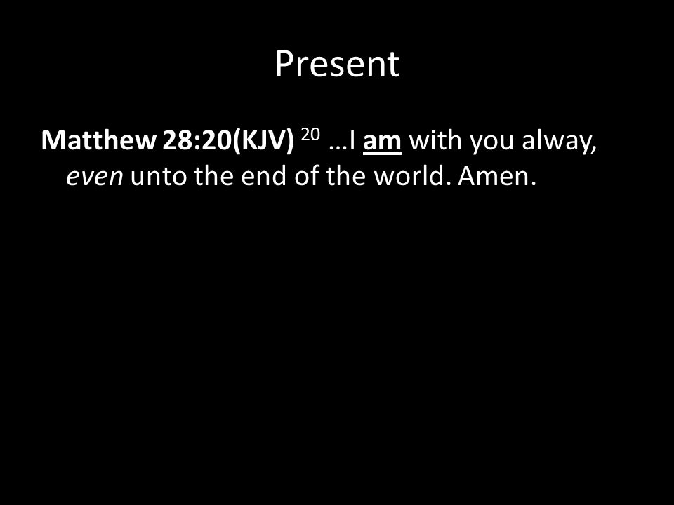 Present Matthew 28:20(KJV) 20 …I am with you alway, even unto the end of the world. Amen.