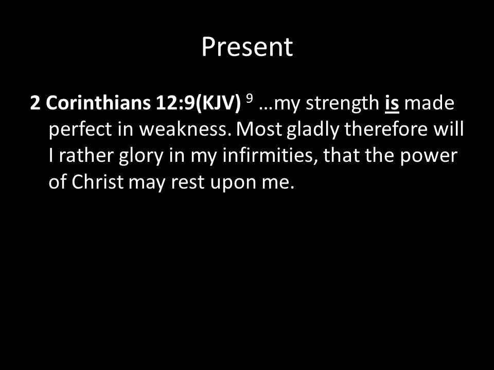 Present 2 Corinthians 12:9(KJV) 9 …my strength is made perfect in weakness.