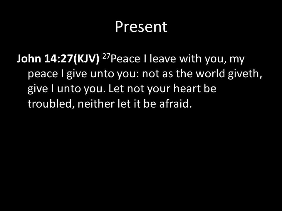 Present John 14:27(KJV) 27 Peace I leave with you, my peace I give unto you: not as the world giveth, give I unto you.