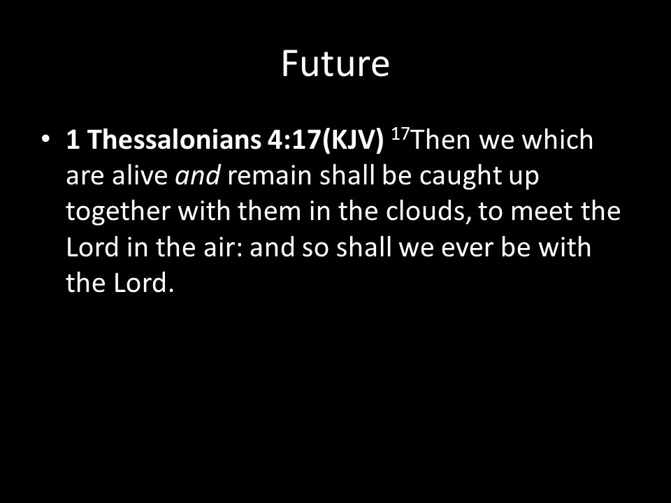 Future 1 Thessalonians 4:17(KJV) 17 Then we which are alive and remain shall be caught up together with them in the clouds, to meet the Lord in the air: and so shall we ever be with the Lord.