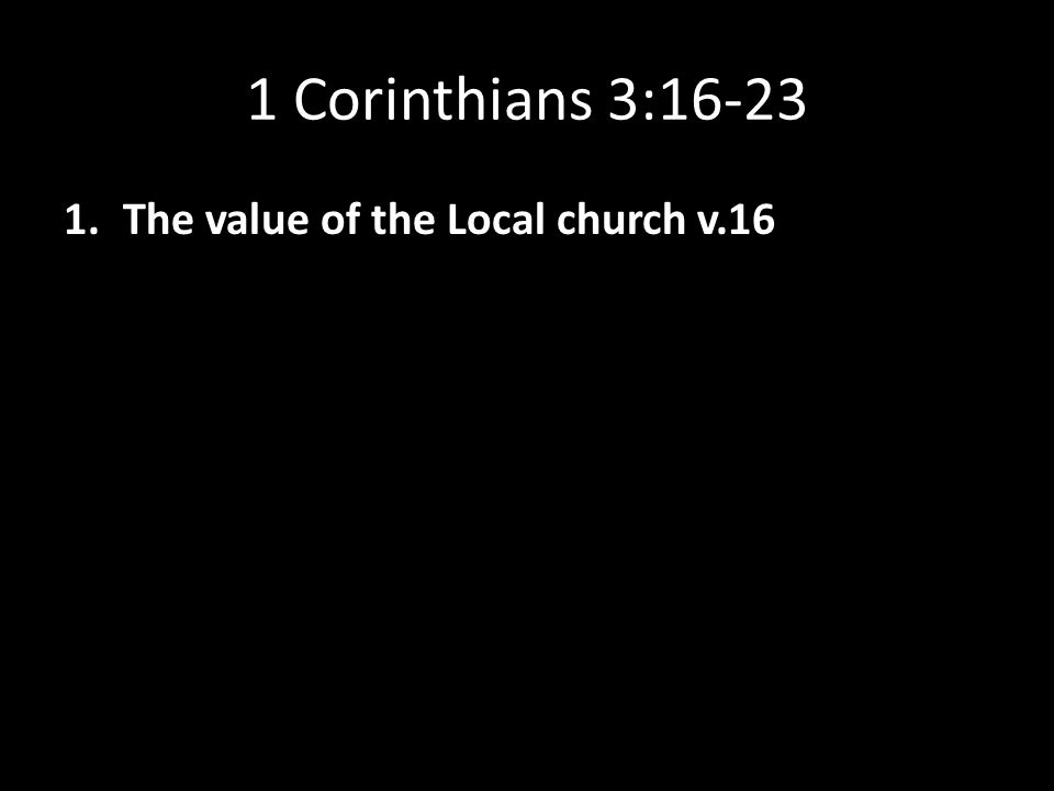 1 Corinthians 3:16-23 1.The value of the Local church v.16