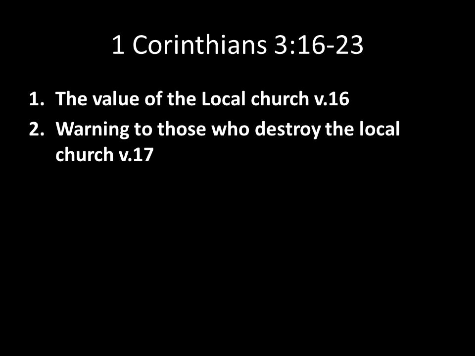 1 Corinthians 3:16-23 1.The value of the Local church v.16 2.Warning to those who destroy the local church v.17