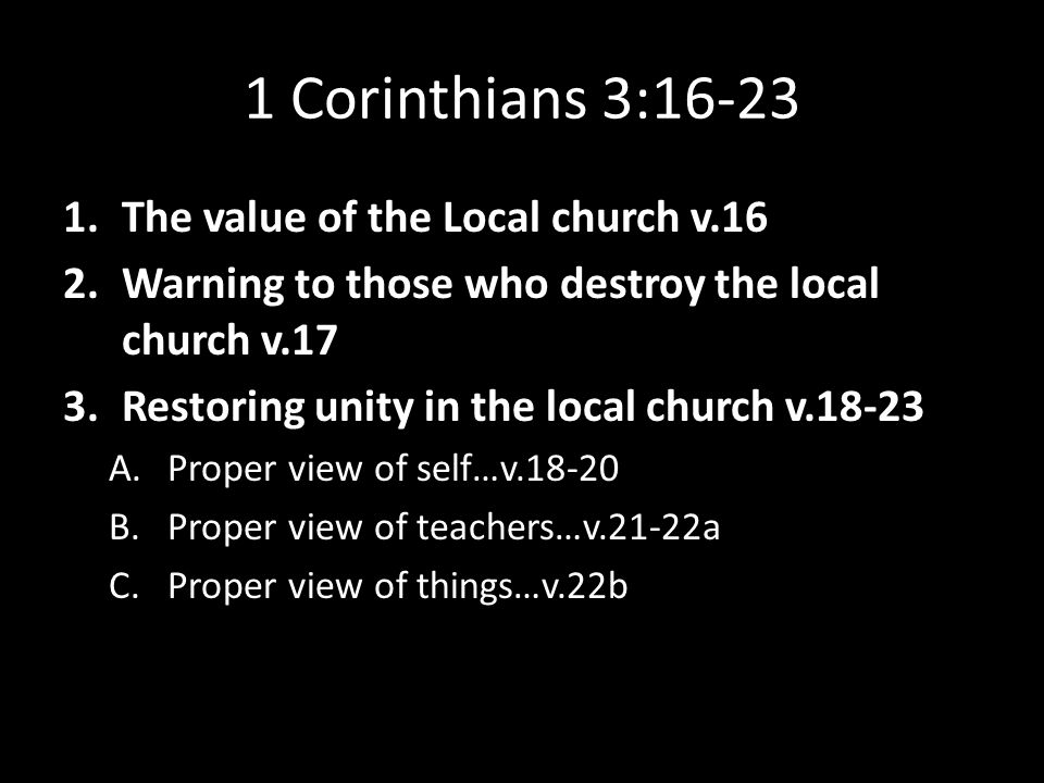 1 Corinthians 3:16-23 1.The value of the Local church v.16 2.Warning to those who destroy the local church v.17 3.Restoring unity in the local church v.18-23 A.Proper view of self…v.18-20 B.Proper view of teachers…v.21-22a C.Proper view of things…v.22b