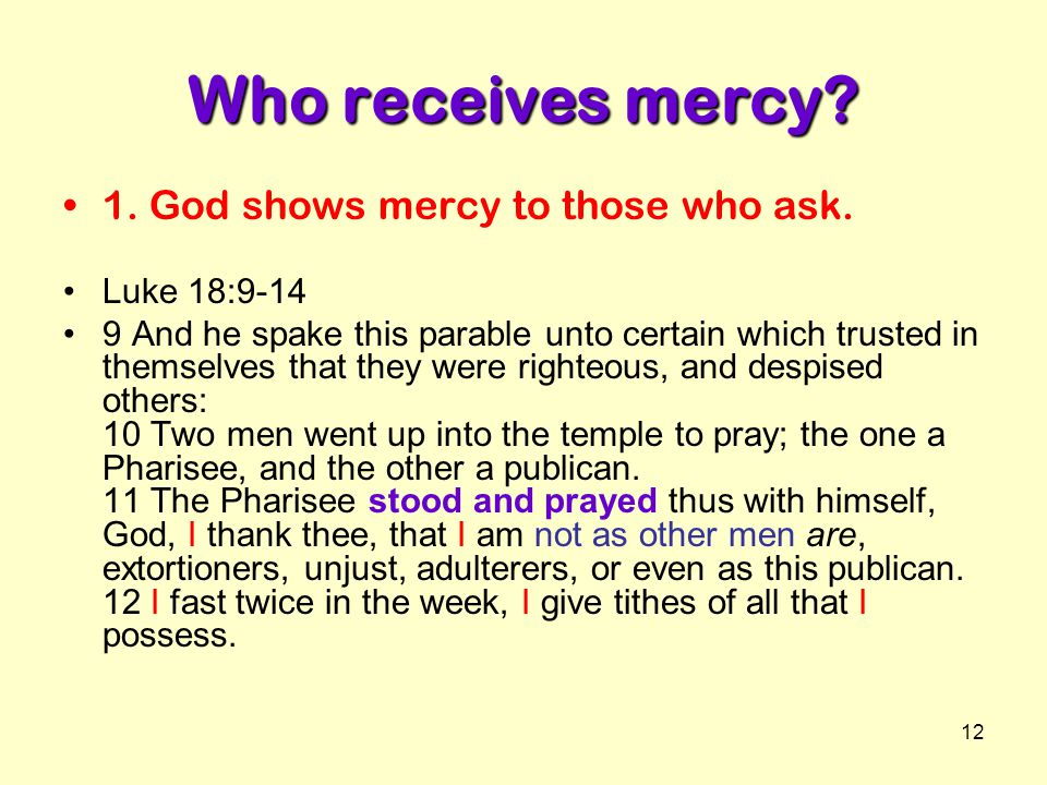 12 Who receives mercy? 1. God shows mercy to those who ask. Luke 18:9-14 9 And he spake this parable unto certain which trusted in themselves that the