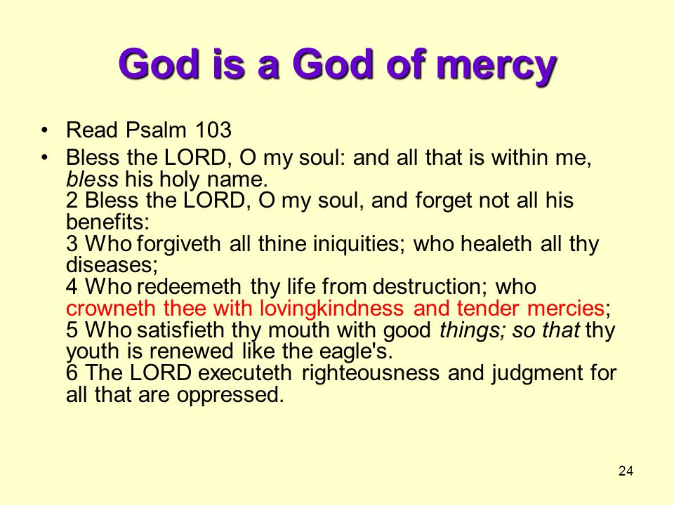 24 God is a God of mercy Read Psalm 103 Bless the LORD, O my soul: and all that is within me, bless his holy name.