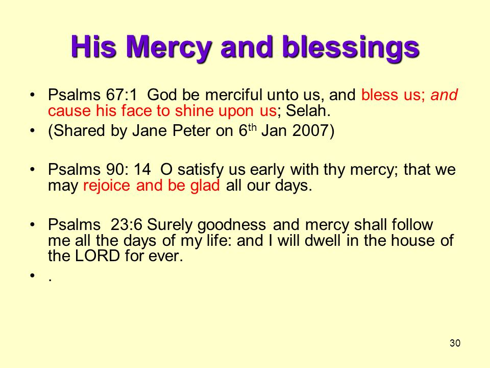 30 His Mercy and blessings Psalms 67:1 God be merciful unto us, and bless us; and cause his face to shine upon us; Selah.