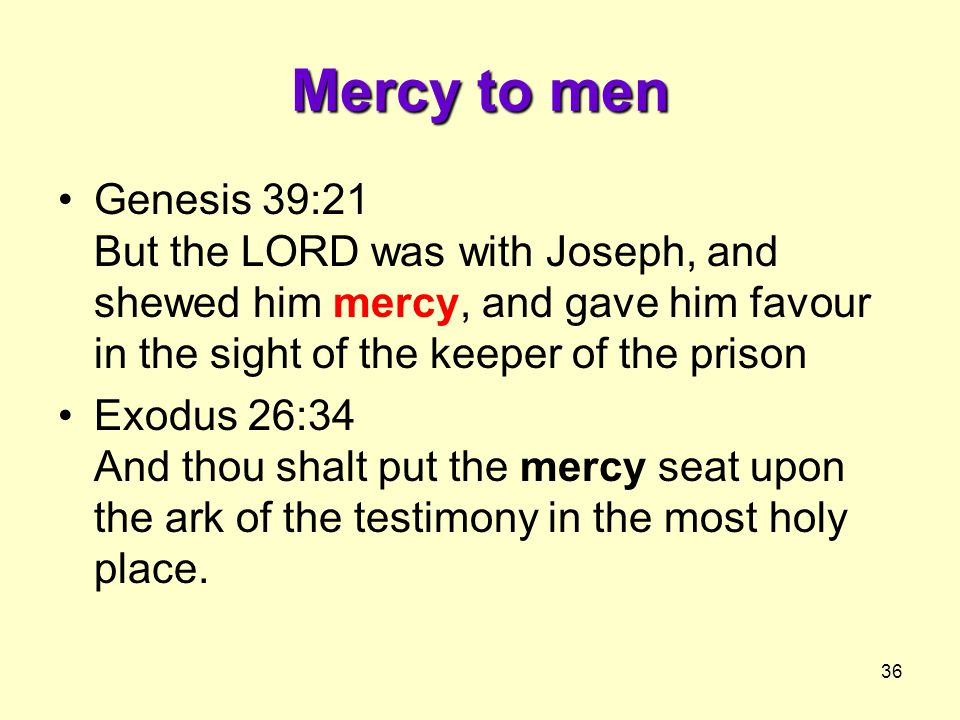 36 Mercy to men Genesis 39:21 But the LORD was with Joseph, and shewed him mercy, and gave him favour in the sight of the keeper of the prison Exodus 26:34 And thou shalt put the mercy seat upon the ark of the testimony in the most holy place.