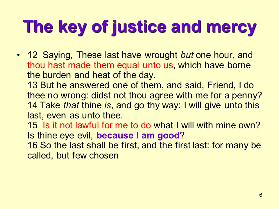 6 The key of justice and mercy 12 Saying, These last have wrought but one hour, and thou hast made them equal unto us, which have borne the burden and heat of the day.