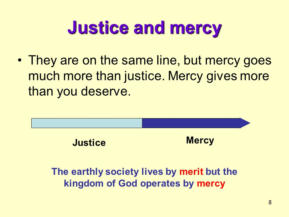 8 Justice and mercy They are on the same line, but mercy goes much more than justice.