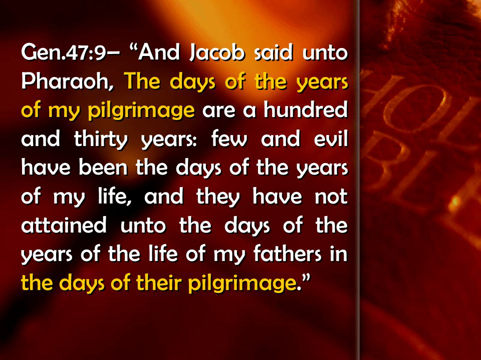 Gen.47:9– And Jacob said unto Pharaoh, The days of the years of my pilgrimage are a hundred and thirty years: few and evil have been the days of the years of my life, and they have not attained unto the days of the years of the life of my fathers in the days of their pilgrimage.