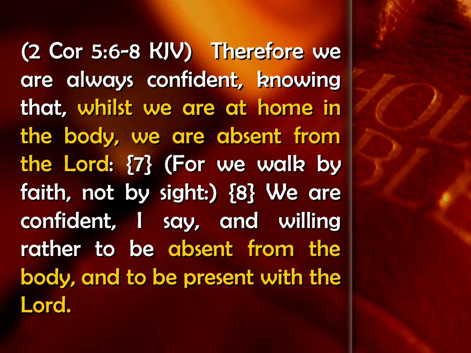 (2 Cor 5:6-8 KJV) Therefore we are always confident, knowing that, whilst we are at home in the body, we are absent from the Lord: {7} (For we walk by faith, not by sight:) {8} We are confident, I say, and willing rather to be absent from the body, and to be present with the Lord.