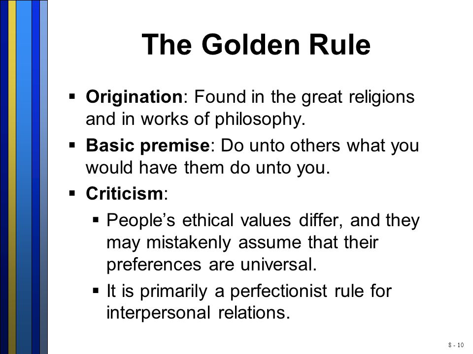 8 - 10 The Golden Rule  Origination: Found in the great religions and in works of philosophy.  Basic premise: Do unto others what you would have the