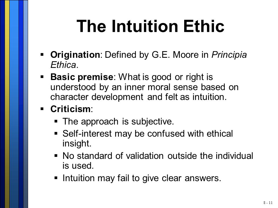 8 - 11 The Intuition Ethic  Origination: Defined by G.E. Moore in Principia Ethica.  Basic premise: What is good or right is understood by an inner
