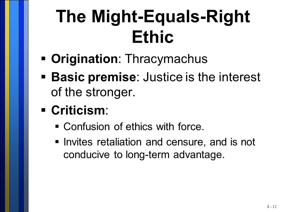 8 - 12 The Might-Equals-Right Ethic  Origination: Thracymachus  Basic premise: Justice is the interest of the stronger.  Criticism:  Confusion of